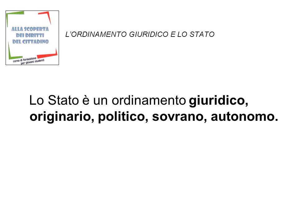 LORDINAMENTO GIURIDICO E LO STATO Lo Stato è un ordinamento giuridico, originario, politico, sovrano, autonomo.