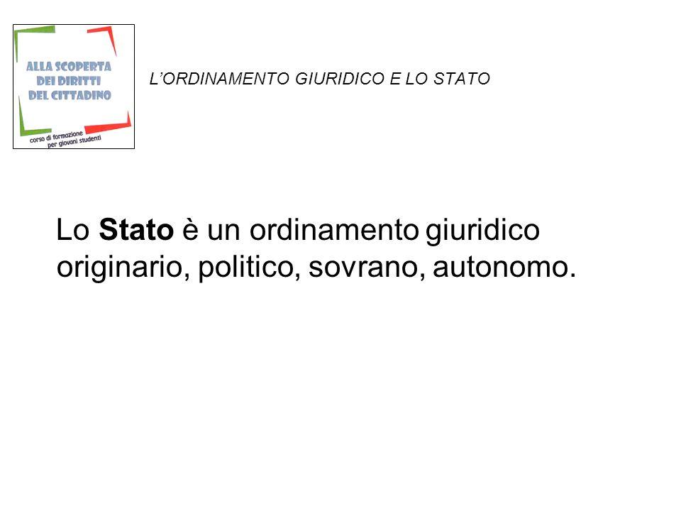LORDINAMENTO GIURIDICO E LO STATO Lo Stato è un ordinamento giuridico originario, politico, sovrano, autonomo.