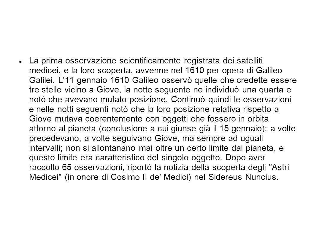 La prima osservazione scientificamente registrata dei satelliti medicei, e la loro scoperta, avvenne nel 1610 per opera di Galileo Galilei. L'11 genna