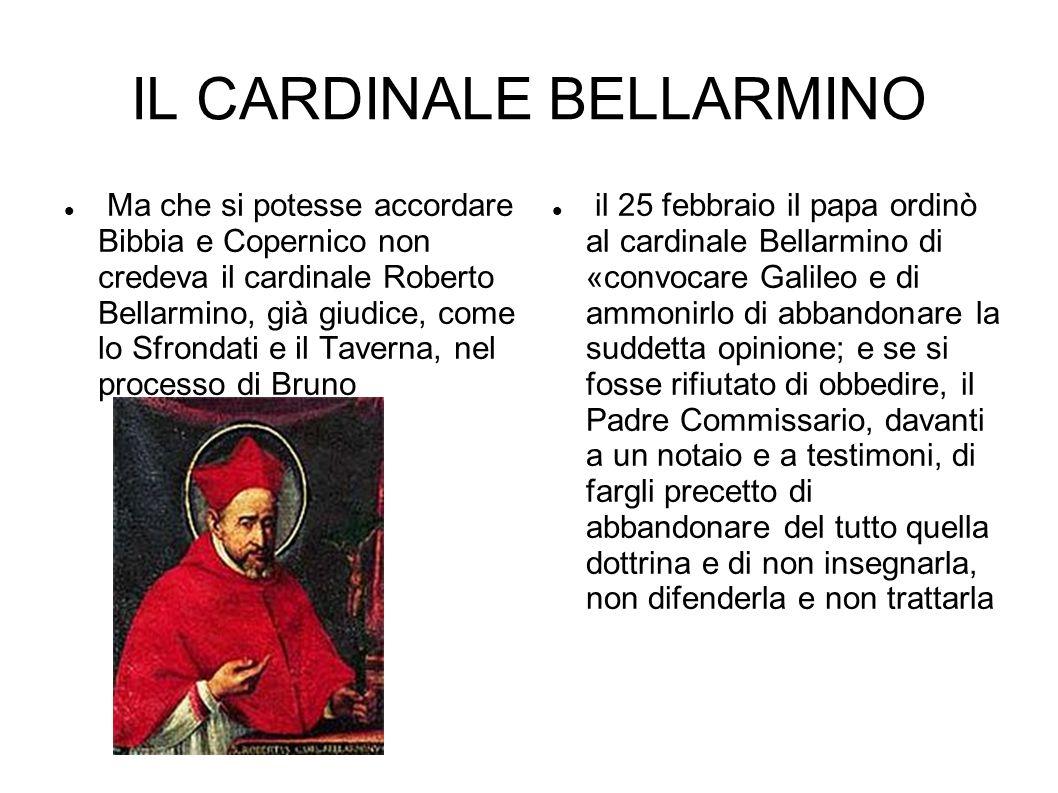 IL CARDINALE BELLARMINO Ma che si potesse accordare Bibbia e Copernico non credeva il cardinale Roberto Bellarmino, già giudice, come lo Sfrondati e i
