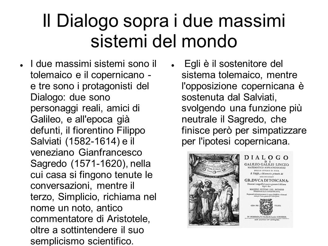 Il Dialogo sopra i due massimi sistemi del mondo I due massimi sistemi sono il tolemaico e il copernicano - e tre sono i protagonisti del Dialogo: due