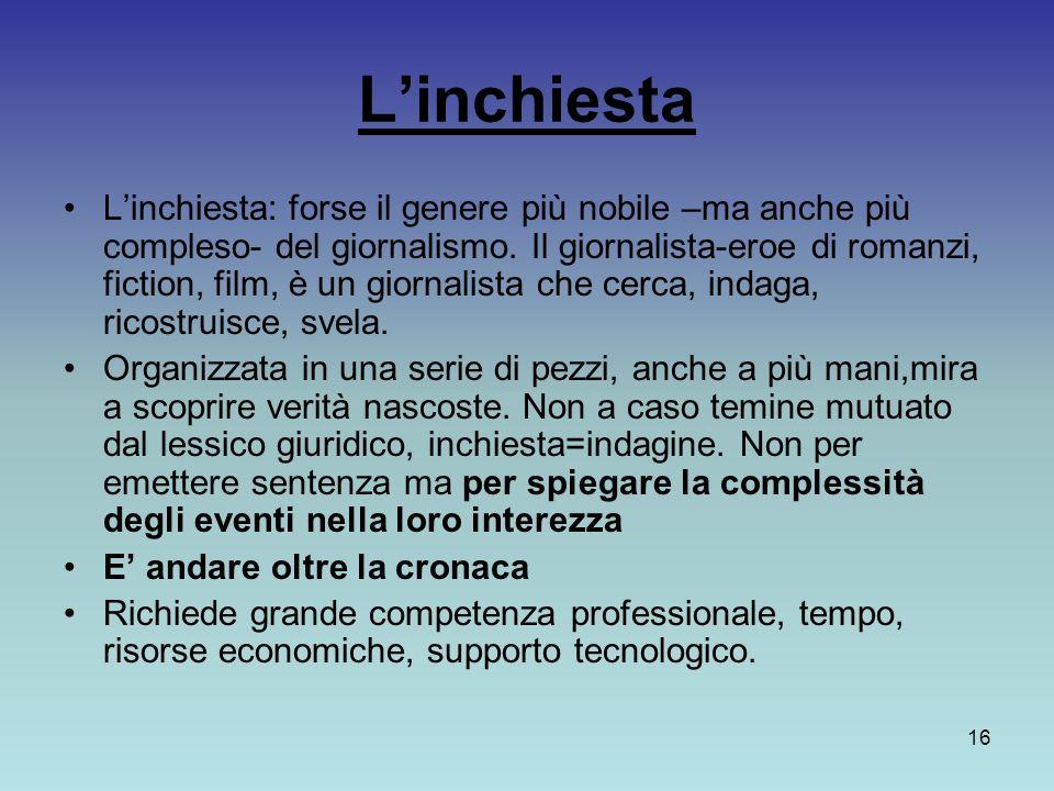16 Linchiesta Linchiesta: forse il genere più nobile –ma anche più compleso- del giornalismo. Il giornalista-eroe di romanzi, fiction, film, è un gior