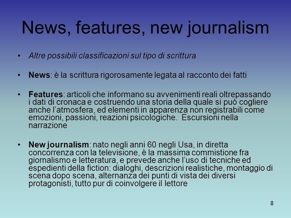 8 News, features, new journalism Altre possibili classificazioni sul tipo di scrittura News: è la scrittura rigorosamente legata al racconto dei fatti