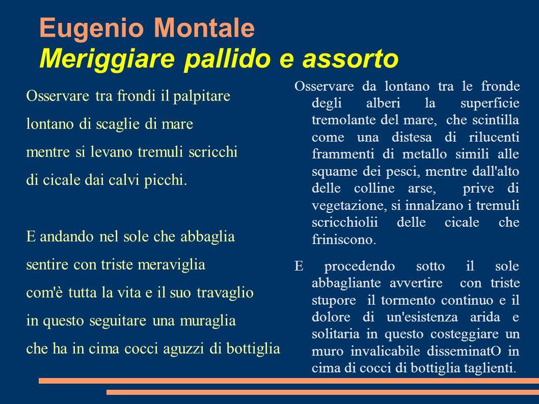 Eugenio Montale Meriggiare pallido e assorto Osservare tra frondi il palpitare lontano di scaglie di mare mentre si levano tremuli scricchi di cicale