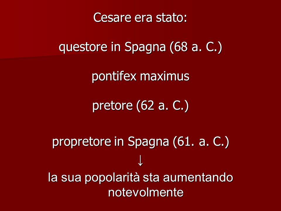 Cesare era stato: questore in Spagna (68 a. C.) pontifex maximus pretore (62 a. C.) propretore in Spagna (61. a. C.) la sua popolarità sta aumentando