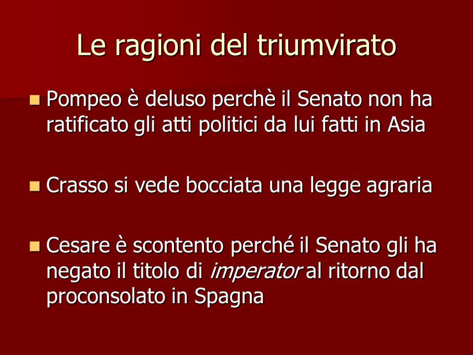 Le ragioni del triumvirato Pompeo è deluso perchè il Senato non ha ratificato gli atti politici da lui fatti in Asia Pompeo è deluso perchè il Senato