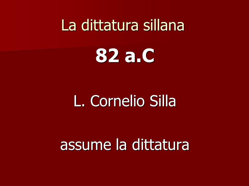 La dittatura sillana 82 a.C L. Cornelio Silla assume la dittatura