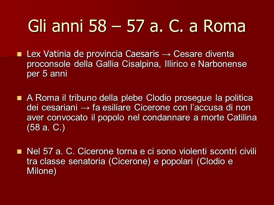 Gli anni 58 – 57 a. C. a Roma Lex Vatinia de provincia Caesaris Cesare diventa proconsole della Gallia Cisalpina, Illirico e Narbonense per 5 anni Lex