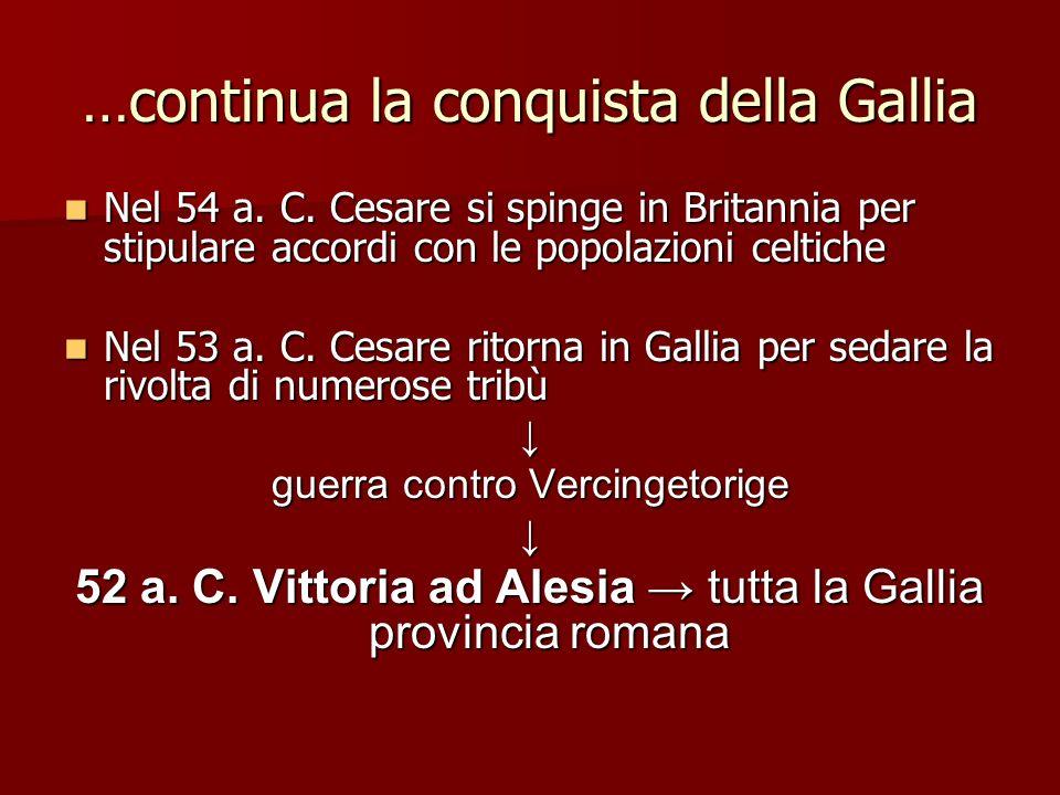 …continua la conquista della Gallia Nel 54 a. C. Cesare si spinge in Britannia per stipulare accordi con le popolazioni celtiche Nel 54 a. C. Cesare s