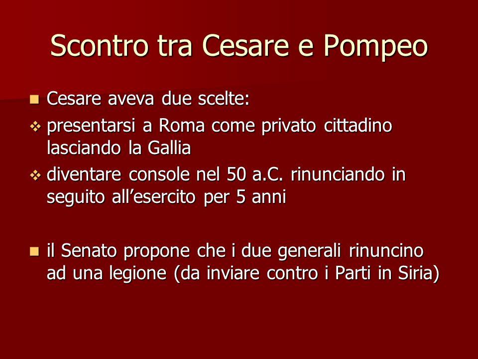 Scontro tra Cesare e Pompeo Cesare aveva due scelte: Cesare aveva due scelte: presentarsi a Roma come privato cittadino lasciando la Gallia presentars