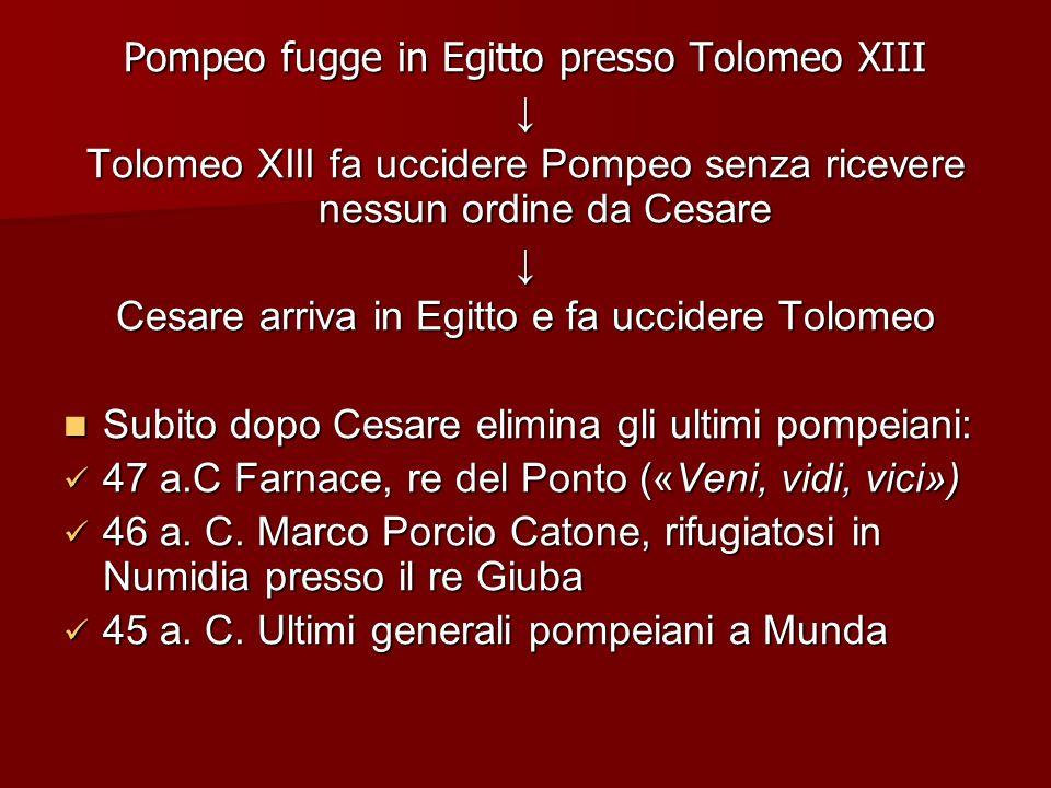 Pompeo fugge in Egitto presso Tolomeo XIII Tolomeo XIII fa uccidere Pompeo senza ricevere nessun ordine da Cesare Cesare arriva in Egitto e fa uccider