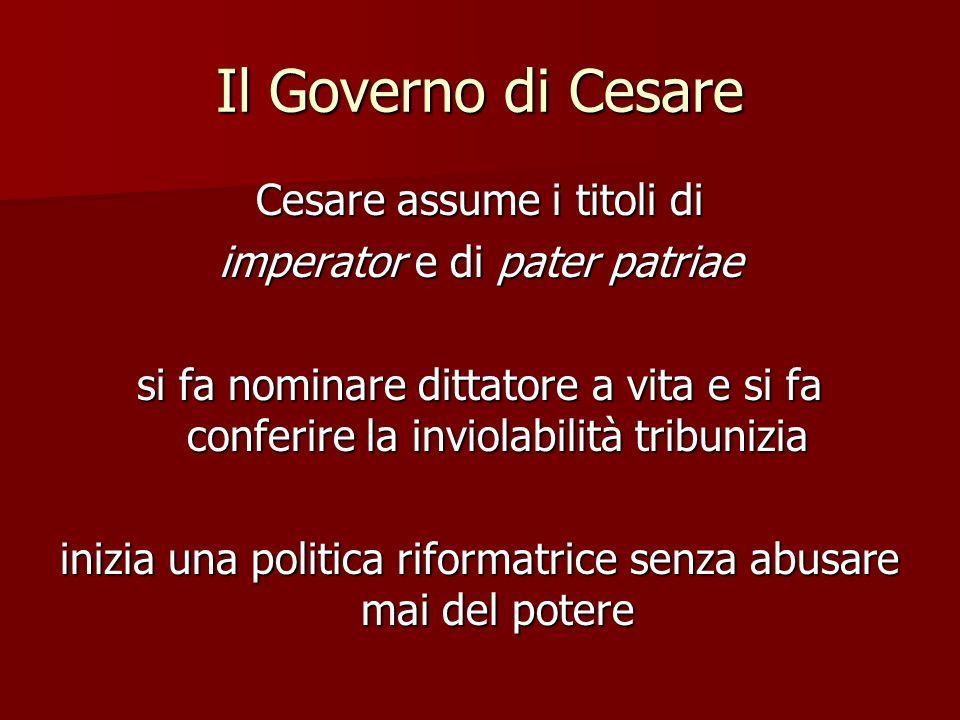 Il Governo di Cesare Cesare assume i titoli di imperator e di pater patriae si fa nominare dittatore a vita e si fa conferire la inviolabilità tribuni