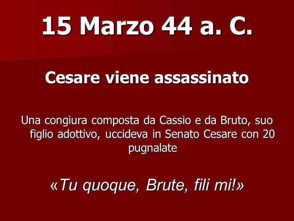15 Marzo 44 a. C. Cesare viene assassinato Una congiura composta da Cassio e da Bruto, suo figlio adottivo, uccideva in Senato Cesare con 20 pugnalate