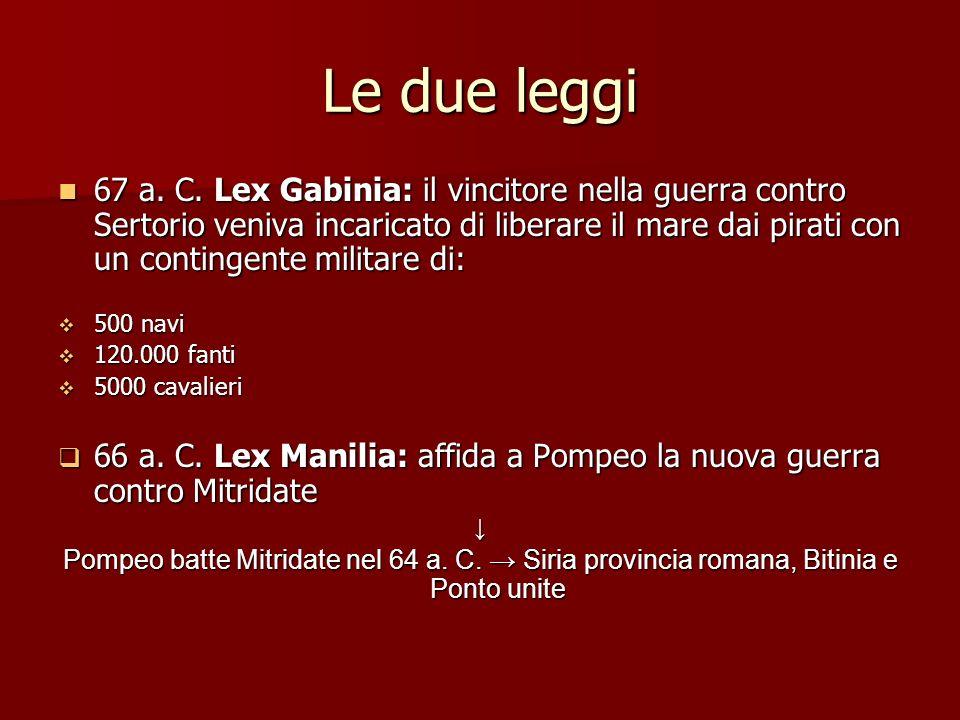 Le due leggi 67 a. C. Lex Gabinia: il vincitore nella guerra contro Sertorio veniva incaricato di liberare il mare dai pirati con un contingente milit