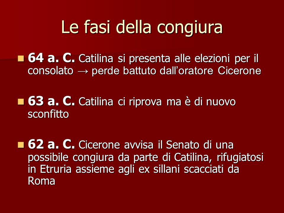 La fine di Catilina Cicerone riesce a far condannare a morte Catilina senza la rogatio ad popolum atto incostituzionale approvato dal Senato Catilina viene raggiunto dalle truppe romane e muore sul campo nel 62 a.