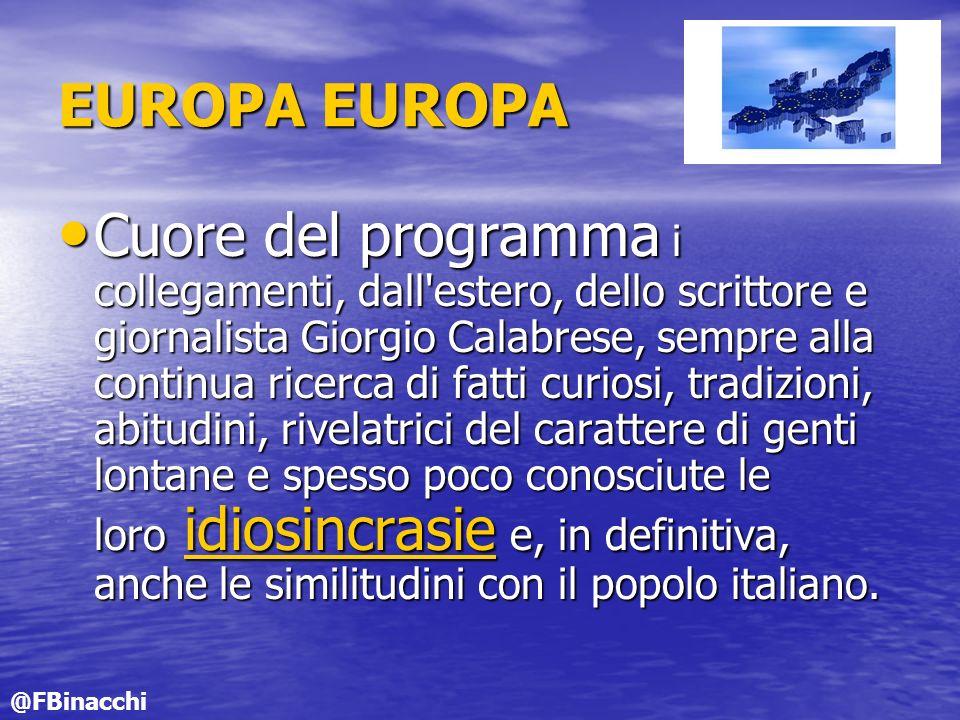 EUROPA EUROPA Cuore del programma i collegamenti, dall estero, dello scrittore e giornalista Giorgio Calabrese, sempre alla continua ricerca di fatti curiosi, tradizioni, abitudini, rivelatrici del carattere di genti lontane e spesso poco conosciute le loro idiosincrasie e, in definitiva, anche le similitudini con il popolo italiano.