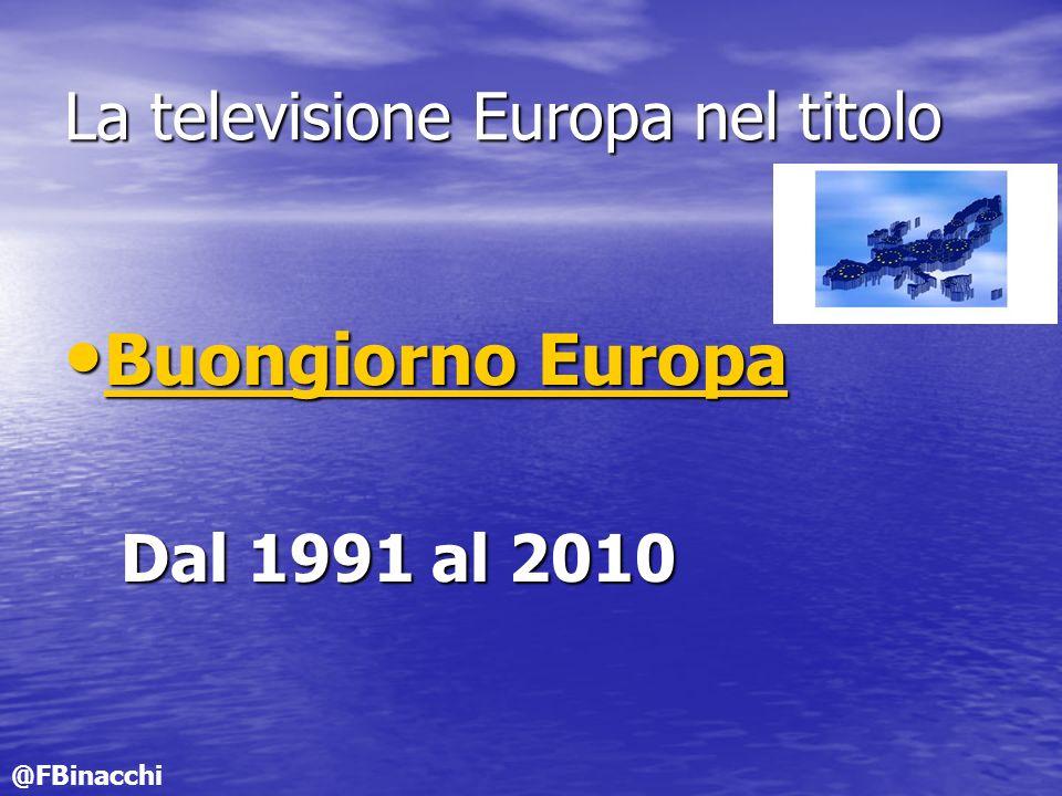 La televisione Europa nel titolo Buongiorno Europa Buongiorno Europa Buongiorno Europa Buongiorno Europa Dal 1991 al 2010 Dal 1991 al 2010 @FBinacchi