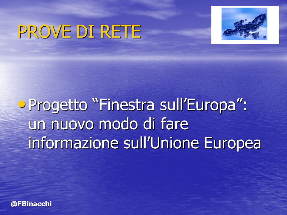 PROVE DI RETE Progetto Finestra sullEuropa: un nuovo modo di fare informazione sullUnione Europea Progetto Finestra sullEuropa: un nuovo modo di fare informazione sullUnione Europea @FBinacchi
