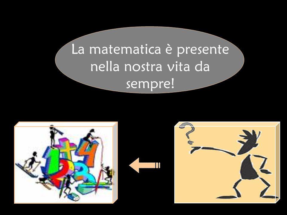 La matematica è presente nella nostra vita da sempre!