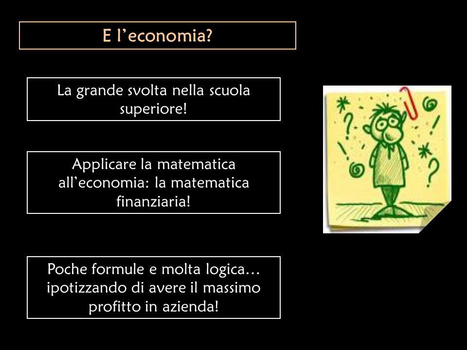 E leconomia? La grande svolta nella scuola superiore! Applicare la matematica alleconomia: la matematica finanziaria! Poche formule e molta logica… ip