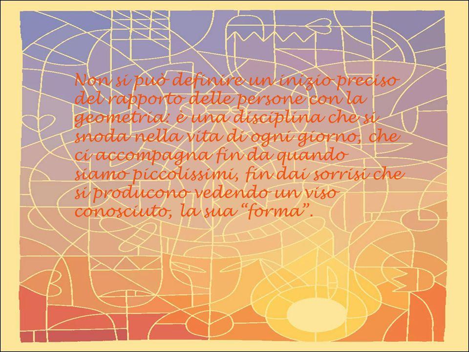 Non si può definire un inizio preciso del rapporto delle persone con la geometria: è una disciplina che si snoda nella vita di ogni giorno, che ci acc