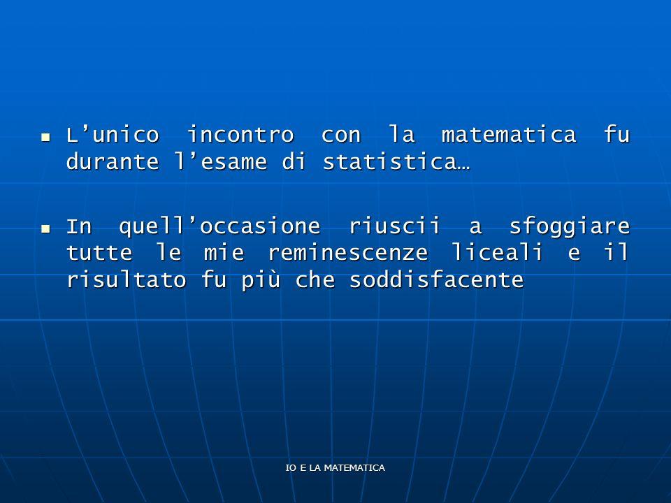 IO E LA MATEMATICA Lunico incontro con la matematica fu durante lesame di statistica… Lunico incontro con la matematica fu durante lesame di statistic