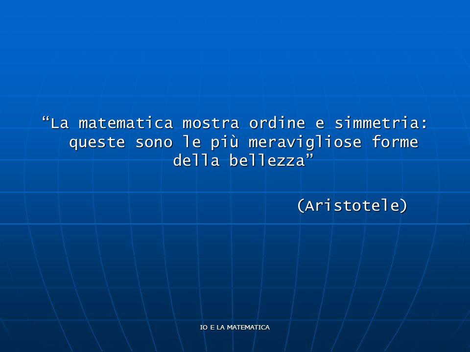 IO E LA MATEMATICA La matematica mostra ordine e simmetria: queste sono le più meravigliose forme della bellezza (Aristotele)
