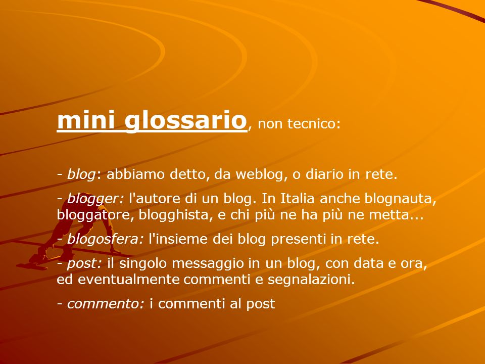 mini glossario, non tecnico: - blog: abbiamo detto, da weblog, o diario in rete. - blogger: l'autore di un blog. In Italia anche blognauta, bloggatore