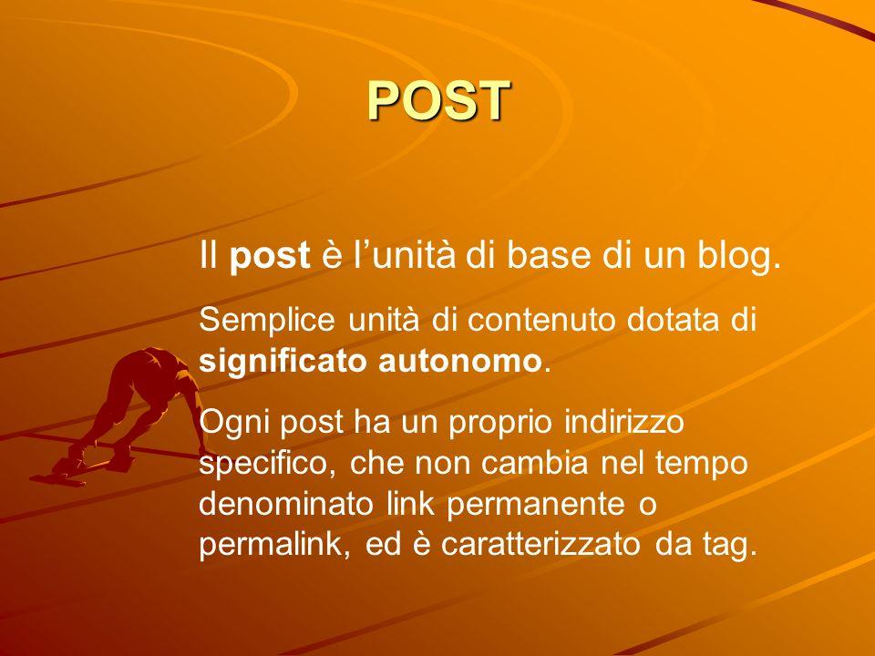 POST Il post è lunità di base di un blog. Semplice unità di contenuto dotata di significato autonomo. Ogni post ha un proprio indirizzo specifico, che