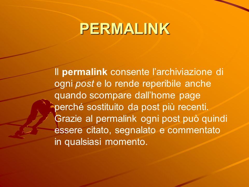 PERMALINK Il permalink consente larchiviazione di ogni post e lo rende reperibile anche quando scompare dallhome page perché sostituito da post più re