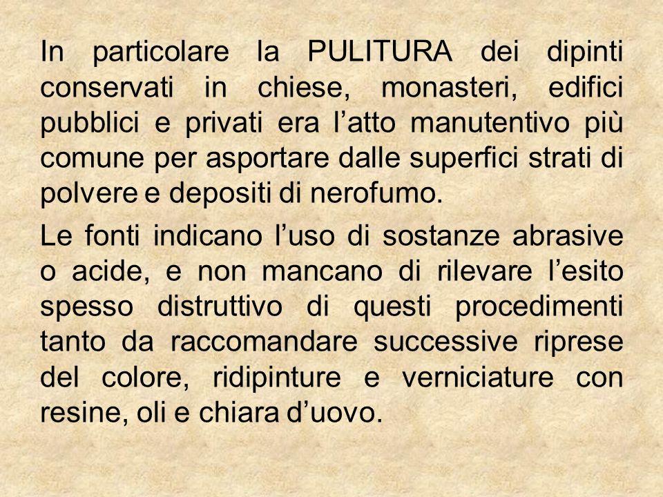In particolare la PULITURA dei dipinti conservati in chiese, monasteri, edifici pubblici e privati era latto manutentivo più comune per asportare dall