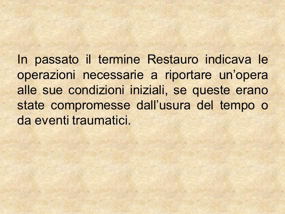 In passato il termine Restauro indicava le operazioni necessarie a riportare unopera alle sue condizioni iniziali, se queste erano state compromesse d