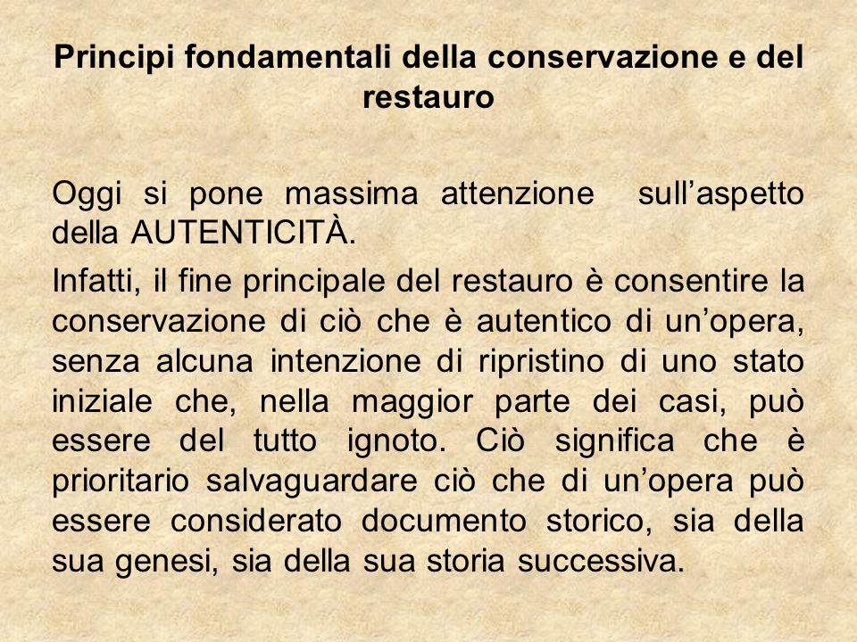 Principi fondamentali della conservazione e del restauro Oggi si pone massima attenzione sullaspetto della AUTENTICITÀ. Infatti, il fine principale de