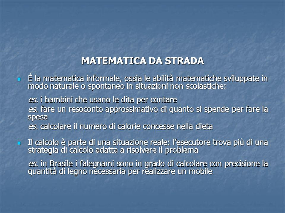 MATEMATICA DA STRADA È la matematica informale, ossia le abilità matematiche sviluppate in modo naturale o spontaneo in situazioni non scolastiche: È