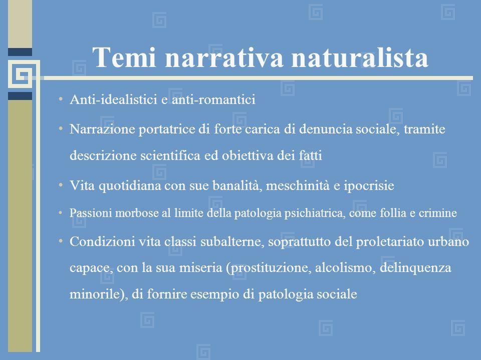 Temi narrativa naturalista Anti-idealistici e anti-romantici Narrazione portatrice di forte carica di denuncia sociale, tramite descrizione scientific