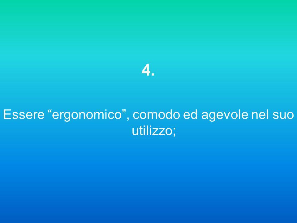 4. Essere ergonomico, comodo ed agevole nel suo utilizzo;