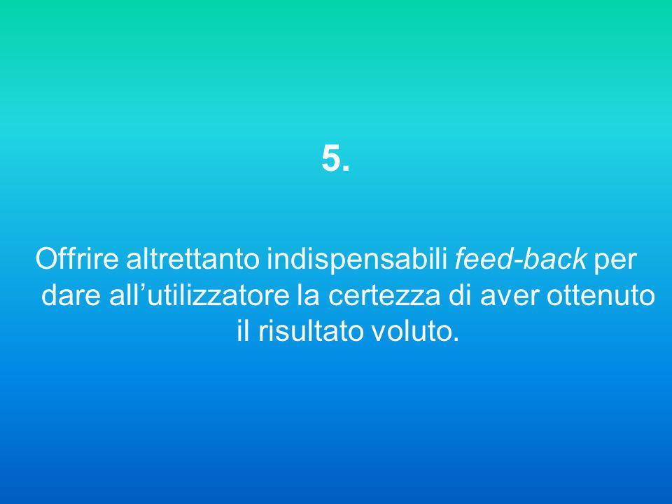 5. Offrire altrettanto indispensabili feed-back per dare allutilizzatore la certezza di aver ottenuto il risultato voluto.