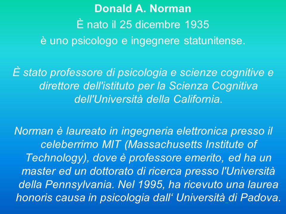 Donald A. Norman È nato il 25 dicembre 1935 è uno psicologo e ingegnere statunitense. È stato professore di psicologia e scienze cognitive e direttore