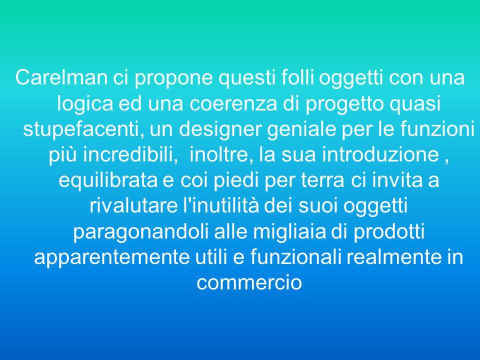 Carelman ci propone questi folli oggetti con una logica ed una coerenza di progetto quasi stupefacenti, un designer geniale per le funzioni più incred