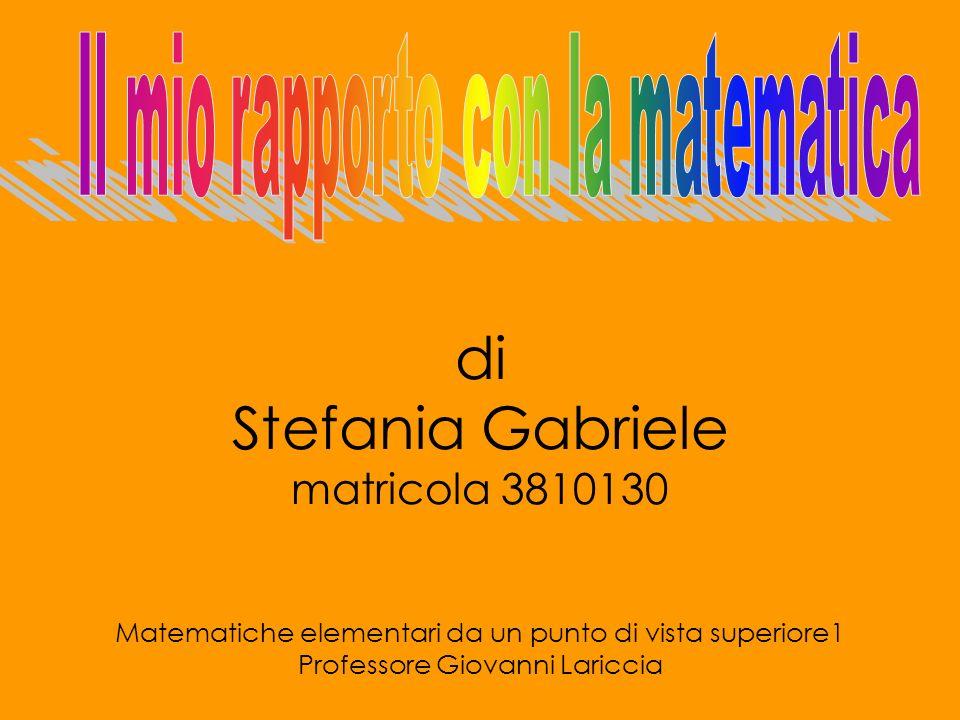 di Stefania Gabriele matricola 3810130 Matematiche elementari da un punto di vista superiore1 Professore Giovanni Lariccia