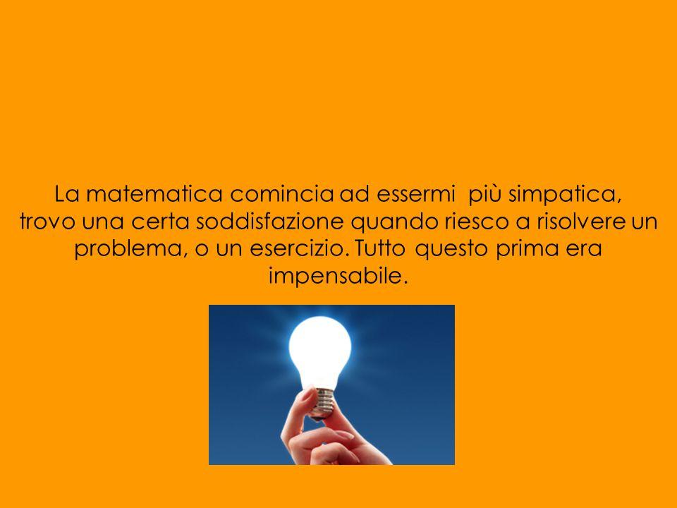 La matematica comincia ad essermi più simpatica, trovo una certa soddisfazione quando riesco a risolvere un problema, o un esercizio. Tutto questo pri