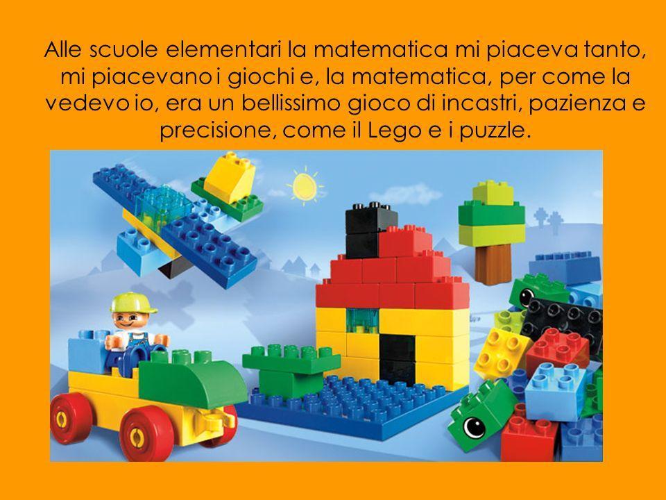 Alle scuole elementari la matematica mi piaceva tanto, mi piacevano i giochi e, la matematica, per come la vedevo io, era un bellissimo gioco di incas