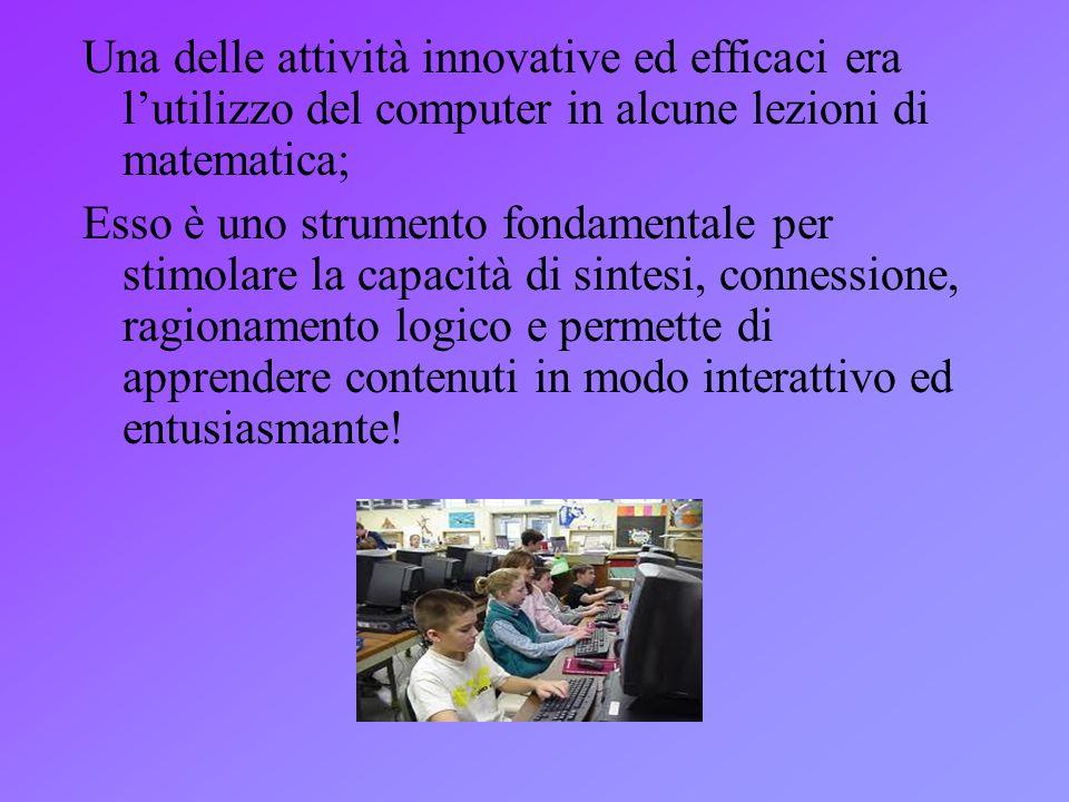 Una delle attività innovative ed efficaci era lutilizzo del computer in alcune lezioni di matematica; Esso è uno strumento fondamentale per stimolare