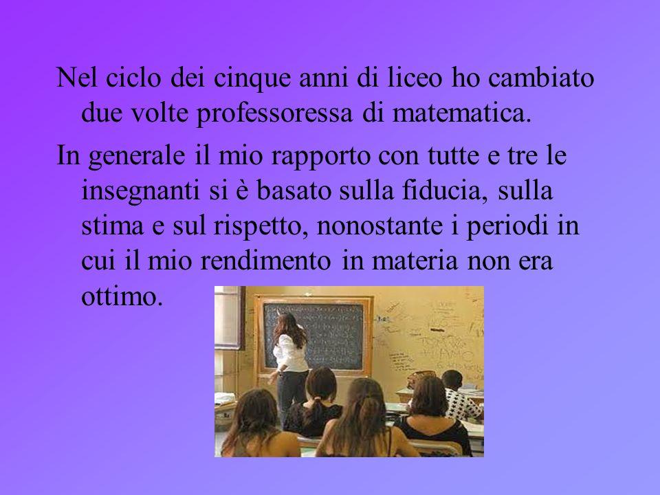 Nel ciclo dei cinque anni di liceo ho cambiato due volte professoressa di matematica. In generale il mio rapporto con tutte e tre le insegnanti si è b