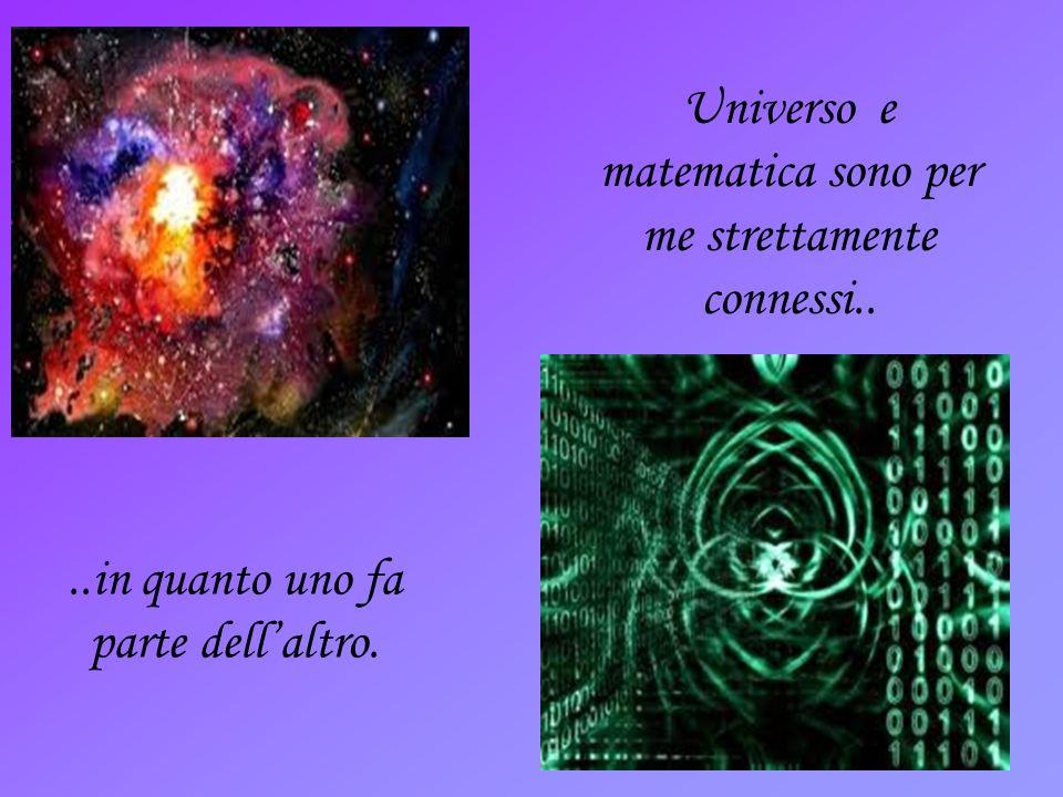 ..in quanto uno fa parte dellaltro. Universo e matematica sono per me strettamente connessi..