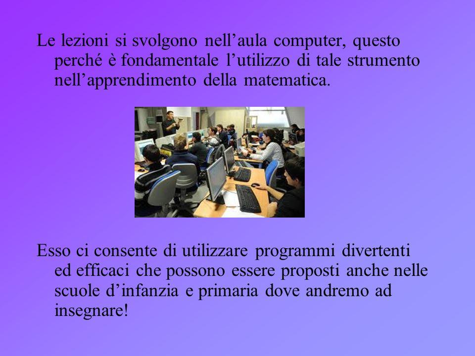 Le lezioni si svolgono nellaula computer, questo perché è fondamentale lutilizzo di tale strumento nellapprendimento della matematica. Esso ci consent