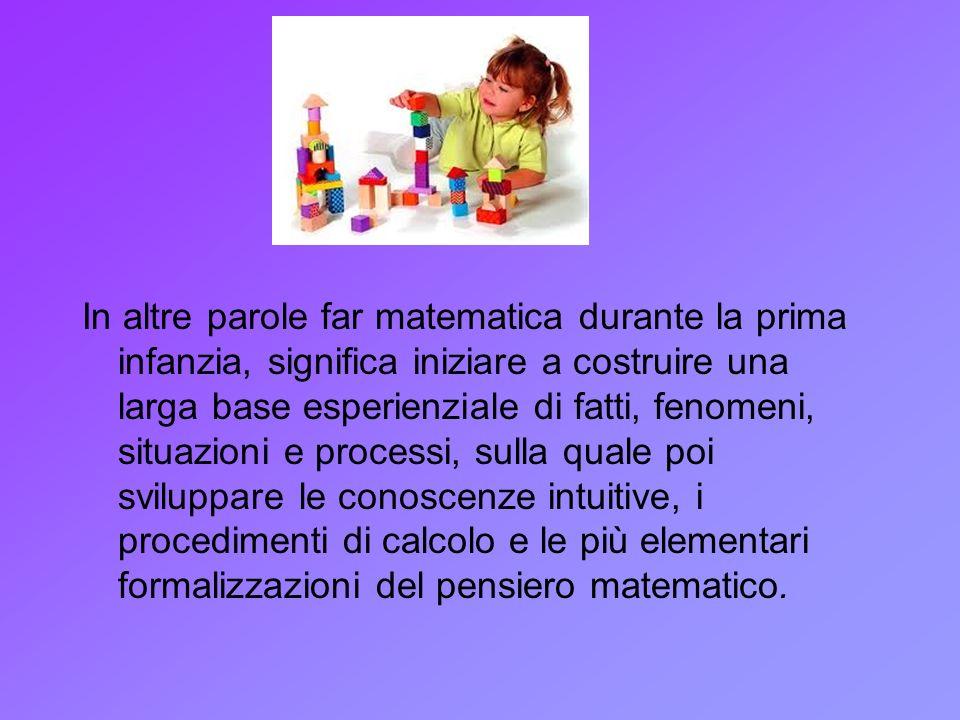 In altre parole far matematica durante la prima infanzia, significa iniziare a costruire una larga base esperienziale di fatti, fenomeni, situazioni e