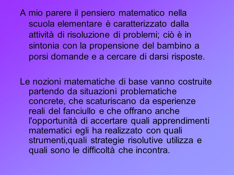 A mio parere il pensiero matematico nella scuola elementare è caratterizzato dalla attività di risoluzione di problemi; ciò è in sintonia con la prope