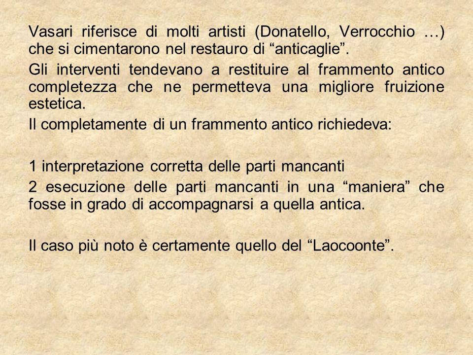 Vasari riferisce di molti artisti (Donatello, Verrocchio …) che si cimentarono nel restauro di anticaglie. Gli interventi tendevano a restituire al fr