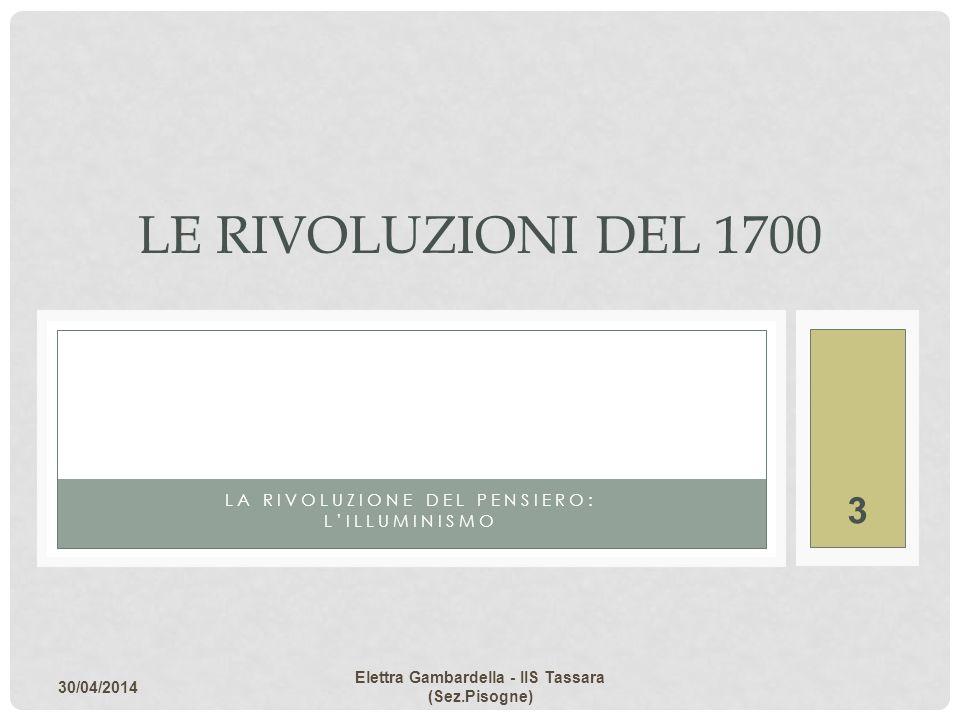 LA RIVOLUZIONE DEL PENSIERO: LILLUMINISMO LE RIVOLUZIONI DEL 1700 30/04/2014 Elettra Gambardella - IIS Tassara (Sez.Pisogne) 3